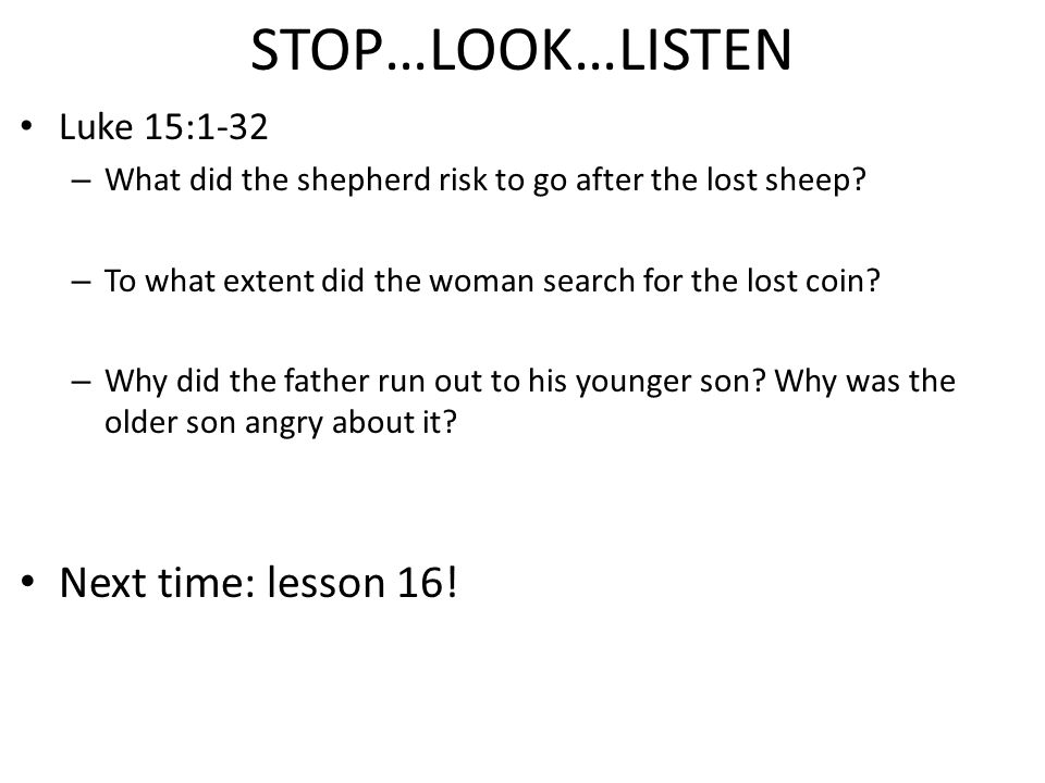 STOP…LOOK…LISTEN Luke 15:1-32 – What did the shepherd risk to go after the lost sheep.