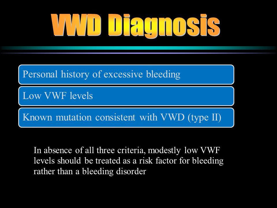 Personal history of excessive bleedingLow VWF levels Known mutation consistent with VWD (type II) In absence of all three criteria, modestly low VWF l
