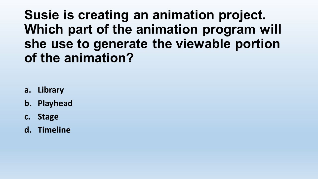 Susie is creating an animation project. Which part of the animation program will she use to generate the viewable portion of the animation? a.Library