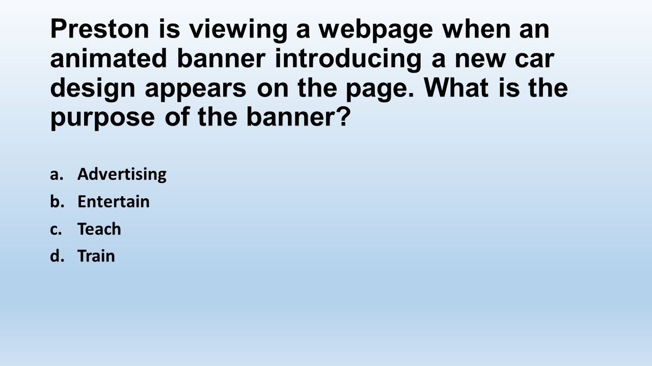Preston is viewing a webpage when an animated banner introducing a new car design appears on the page. What is the purpose of the banner? a.Advertisin