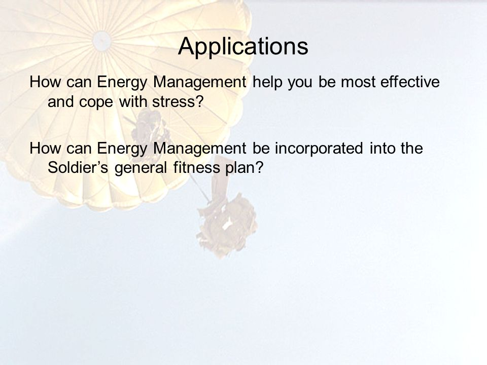 Applications How can Energy Management help you be most effective and cope with stress.