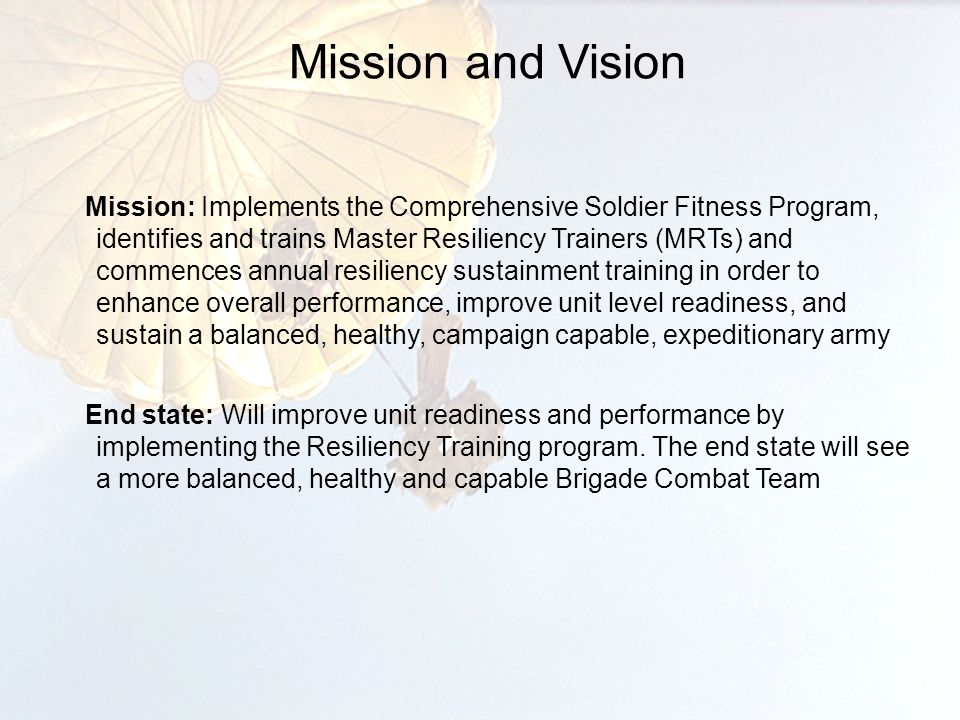 Mission and Vision 2 Mission: Implements the Comprehensive Soldier Fitness Program, identifies and trains Master Resiliency Trainers (MRTs) and commences annual resiliency sustainment training in order to enhance overall performance, improve unit level readiness, and sustain a balanced, healthy, campaign capable, expeditionary army End state: Will improve unit readiness and performance by implementing the Resiliency Training program.