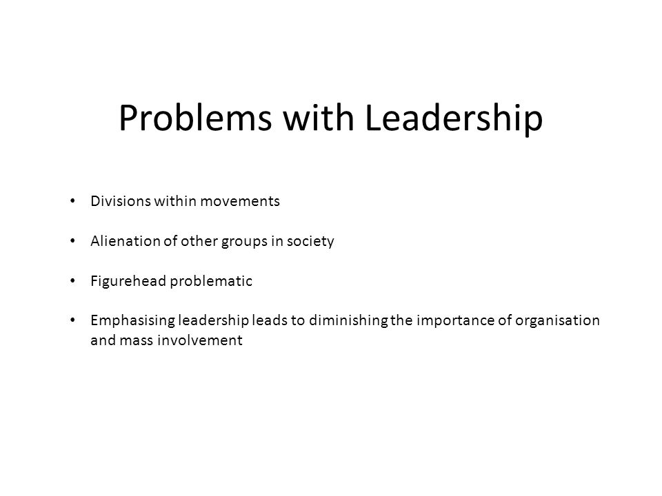 Problems with Leadership Divisions within movements Alienation of other groups in society Figurehead problematic Emphasising leadership leads to diminishing the importance of organisation and mass involvement