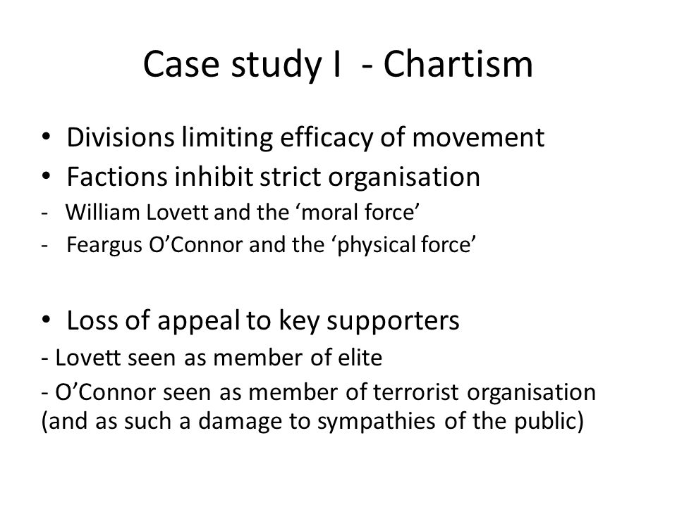 Case study I - Chartism Divisions limiting efficacy of movement Factions inhibit strict organisation - William Lovett and the 'moral force' -Feargus O