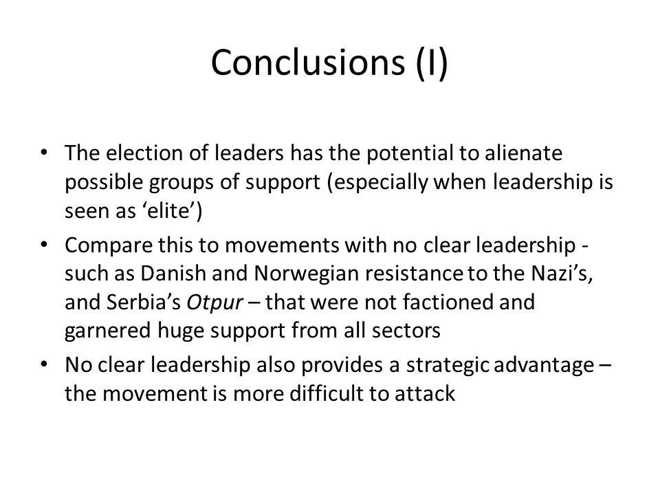 Conclusions (I) The election of leaders has the potential to alienate possible groups of support (especially when leadership is seen as 'elite') Compare this to movements with no clear leadership - such as Danish and Norwegian resistance to the Nazi's, and Serbia's Otpur – that were not factioned and garnered huge support from all sectors No clear leadership also provides a strategic advantage – the movement is more difficult to attack