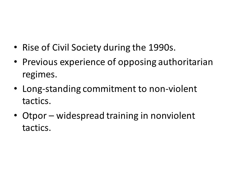 Rise of Civil Society during the 1990s. Previous experience of opposing authoritarian regimes. Long-standing commitment to non-violent tactics. Otpor