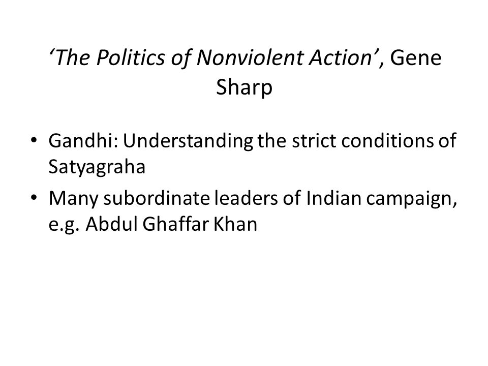 'The Politics of Nonviolent Action', Gene Sharp Gandhi: Understanding the strict conditions of Satyagraha Many subordinate leaders of Indian campaign, e.g.