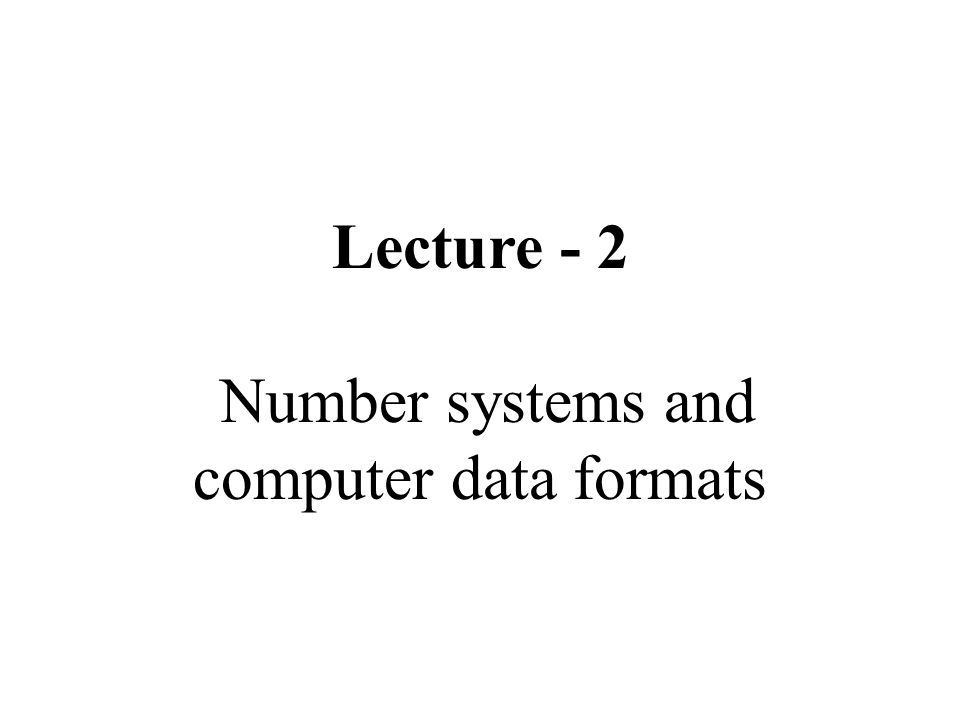 Lecture - 2 Number systems and computer data formats
