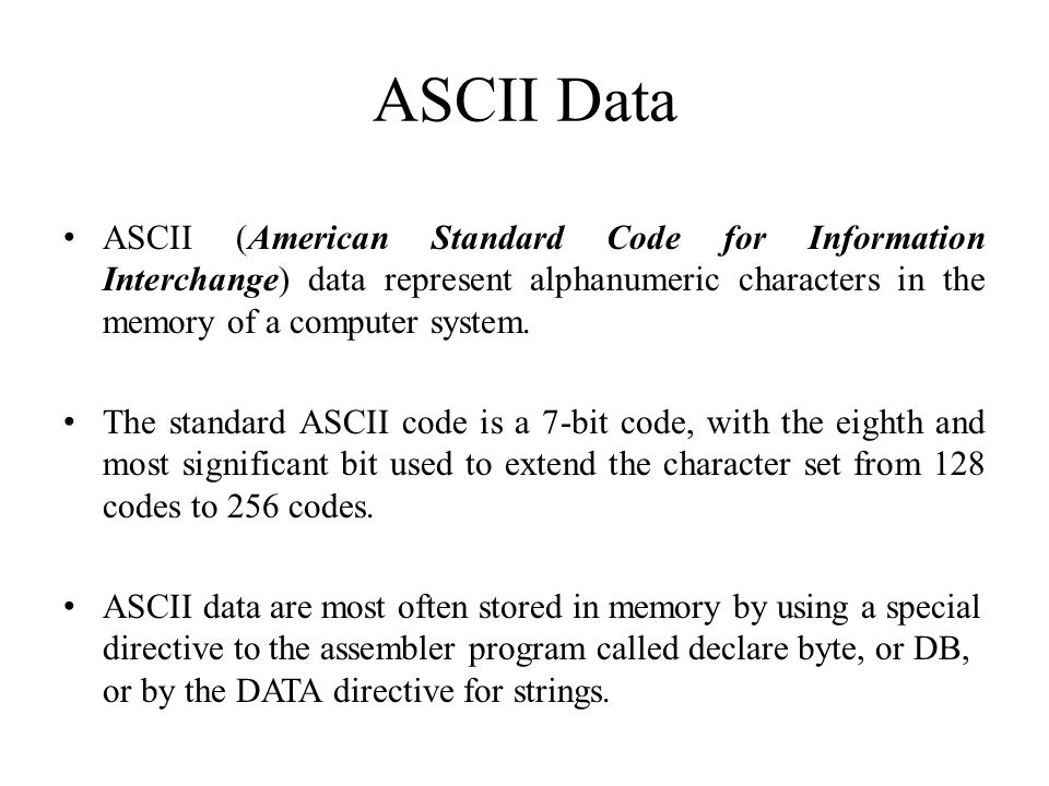 ASCII Data ASCII (American Standard Code for Information Interchange) data represent alphanumeric characters in the memory of a computer system. The s