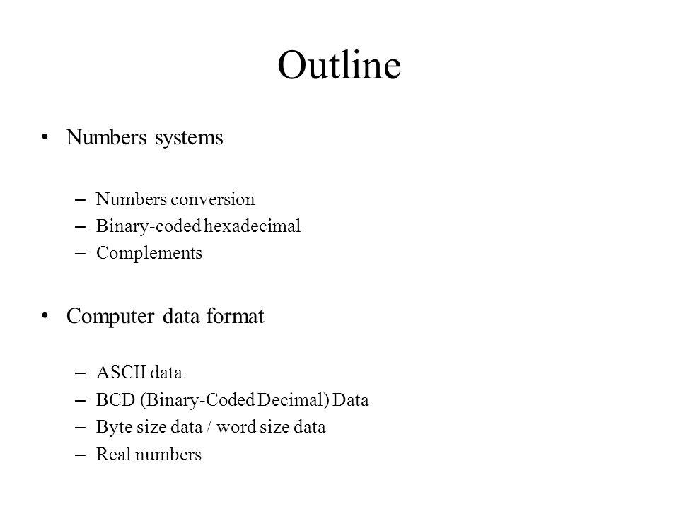 Outline Numbers systems – Numbers conversion – Binary-coded hexadecimal – Complements Computer data format – ASCII data – BCD (Binary-Coded Decimal) D