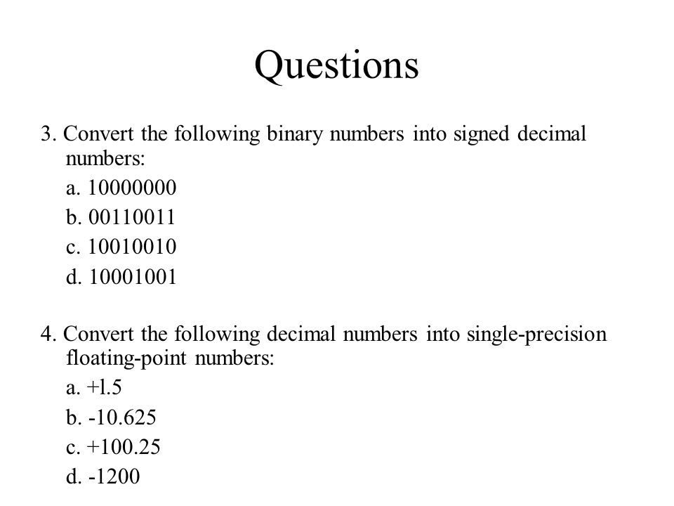 Questions 3. Convert the following binary numbers into signed decimal numbers: a. 10000000 b. 00110011 c. 10010010 d. 10001001 4. Convert the followin