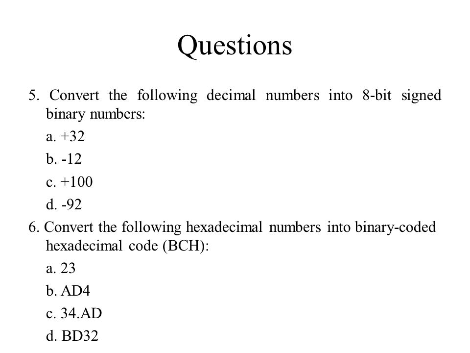 Questions 5. Convert the following decimal numbers into 8-bit signed binary numbers: a. +32 b. -12 c. +100 d. -92 6. Convert the following hexadecimal