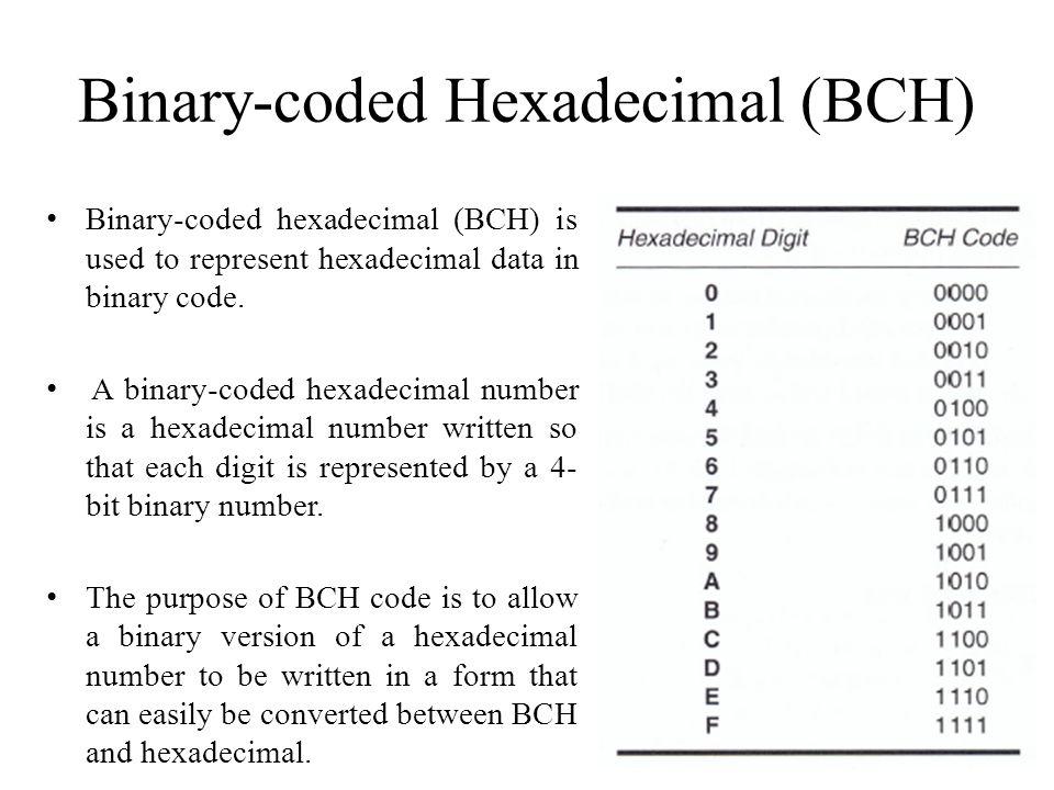 Binary-coded Hexadecimal (BCH) Binary-coded hexadecimal (BCH) is used to represent hexadecimal data in binary code. A binary-coded hexadecimal number