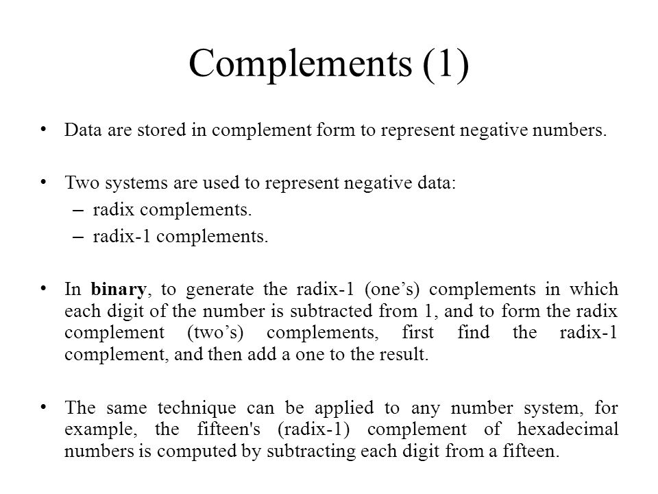 Complements (1) Data are stored in complement form to represent negative numbers. Two systems are used to represent negative data: – radix complements