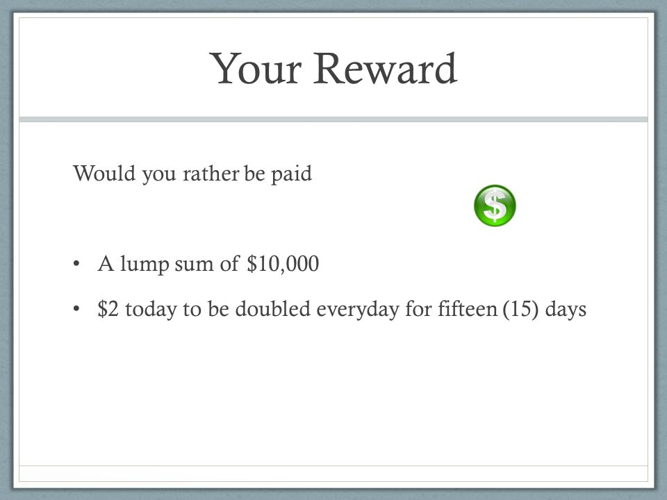 Your Reward Would you rather be paid A lump sum of $10,000 $2 today to be doubled everyday for fifteen (15) days