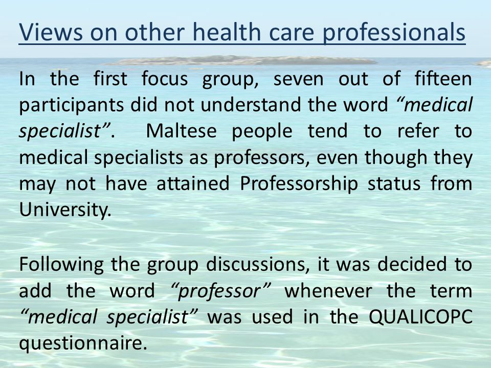 Views on other health care professionals In the first focus group, seven out of fifteen participants did not understand the word medical specialist .