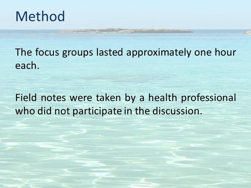 Method The focus groups lasted approximately one hour each.
