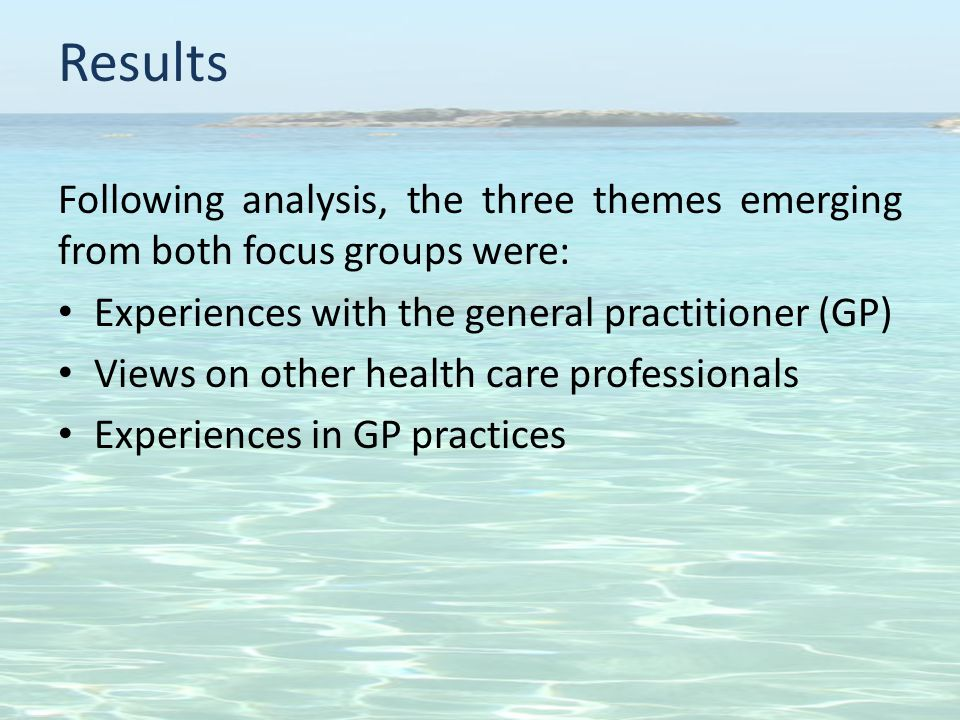 Results Following analysis, the three themes emerging from both focus groups were: Experiences with the general practitioner (GP) Views on other health care professionals Experiences in GP practices