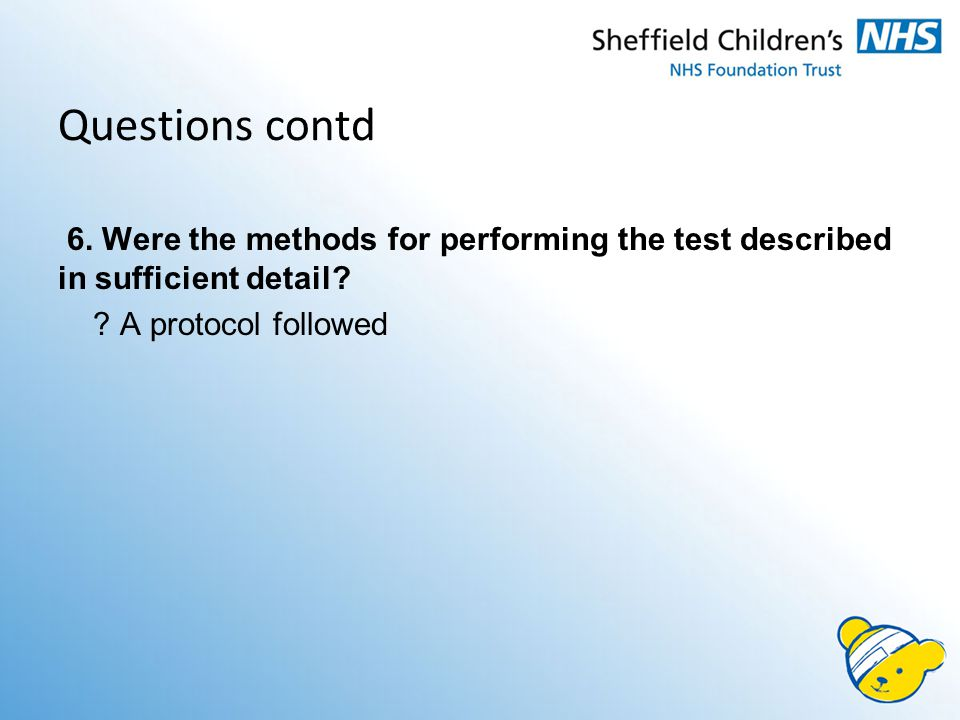Questions contd 6. Were the methods for performing the test described in sufficient detail.