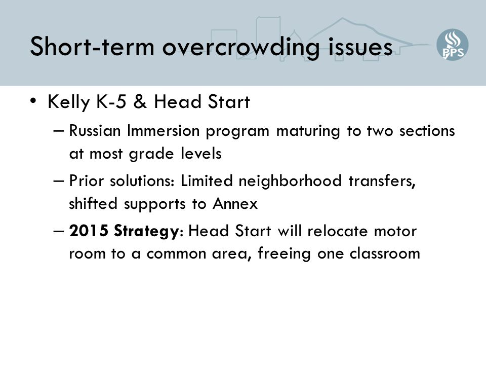 Short-term overcrowding issues Kelly K-5 & Head Start – Russian Immersion program maturing to two sections at most grade levels – Prior solutions: Limited neighborhood transfers, shifted supports to Annex – 2015 Strategy: Head Start will relocate motor room to a common area, freeing one classroom