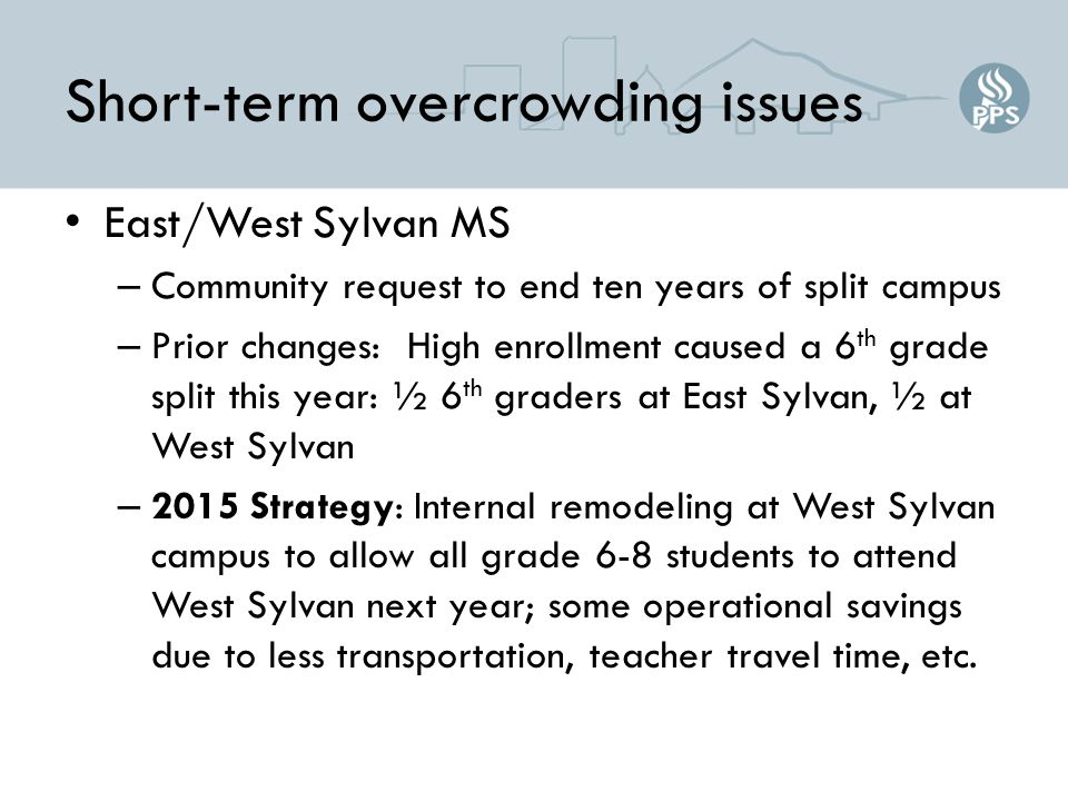 Short-term overcrowding issues East/West Sylvan MS – Community request to end ten years of split campus – Prior changes: High enrollment caused a 6 th grade split this year: ½ 6 th graders at East Sylvan, ½ at West Sylvan – 2015 Strategy: Internal remodeling at West Sylvan campus to allow all grade 6-8 students to attend West Sylvan next year; some operational savings due to less transportation, teacher travel time, etc.