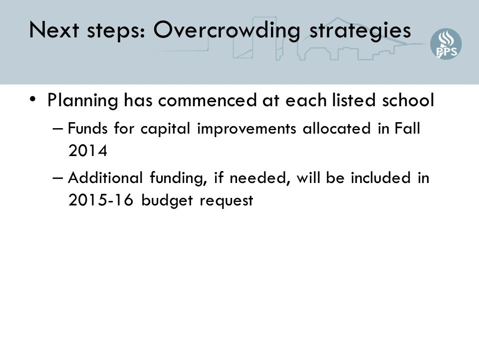 Next steps: Overcrowding strategies Planning has commenced at each listed school – Funds for capital improvements allocated in Fall 2014 – Additional funding, if needed, will be included in 2015-16 budget request