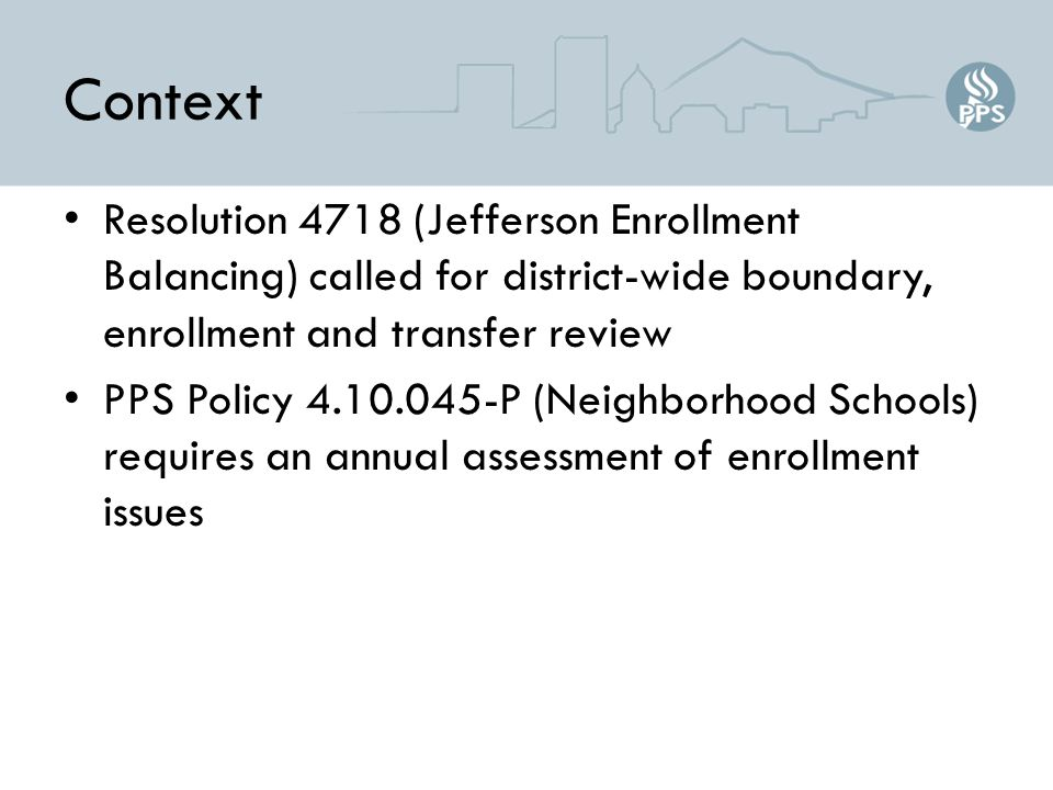 Context Resolution 4718 (Jefferson Enrollment Balancing) called for district-wide boundary, enrollment and transfer review PPS Policy 4.10.045-P (Neighborhood Schools) requires an annual assessment of enrollment issues