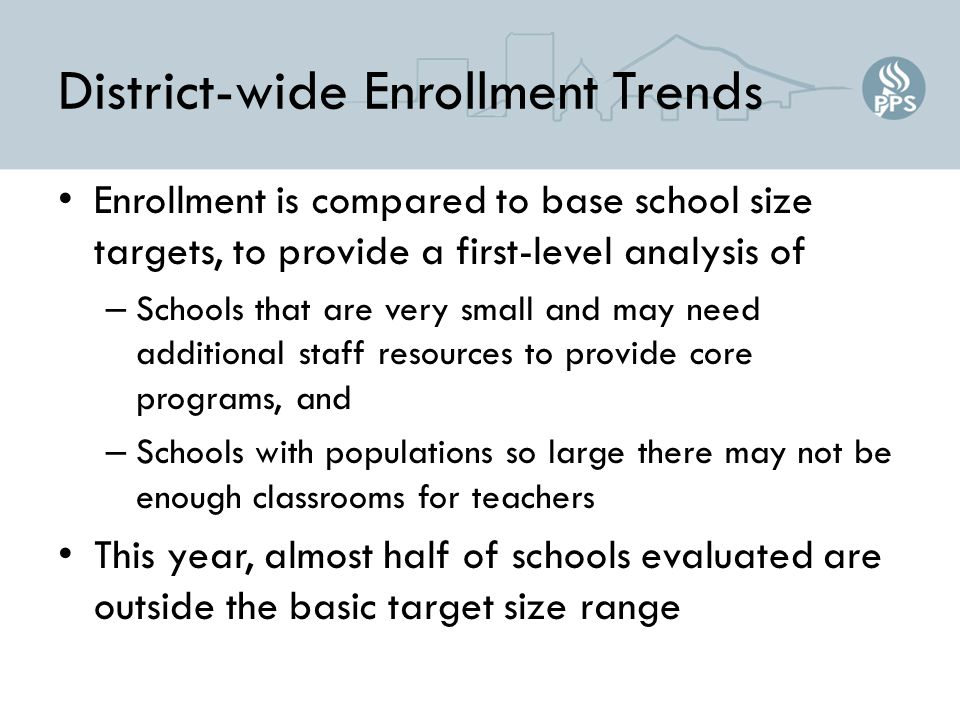 District-wide Enrollment Trends Enrollment is compared to base school size targets, to provide a first-level analysis of – Schools that are very small and may need additional staff resources to provide core programs, and – Schools with populations so large there may not be enough classrooms for teachers This year, almost half of schools evaluated are outside the basic target size range