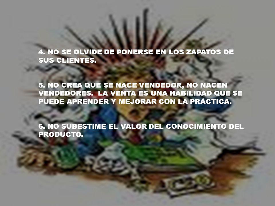 4. NO SE OLVIDE DE PONERSE EN LOS ZAPATOS DE SUS CLIENTES. 5. NO CREA QUE SE NACE VENDEDOR, NO NACEN VENDEDORES. LA VENTA ES UNA HABILIDAD QUE SE PUED
