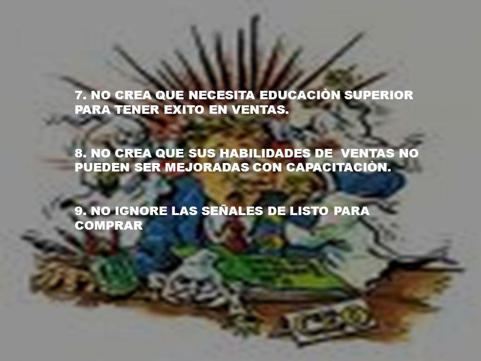 7. NO CREA QUE NECESITA EDUCACIÒN SUPERIOR PARA TENER EXITO EN VENTAS. 8. NO CREA QUE SUS HABILIDADES DE VENTAS NO PUEDEN SER MEJORADAS CON CAPACITACI