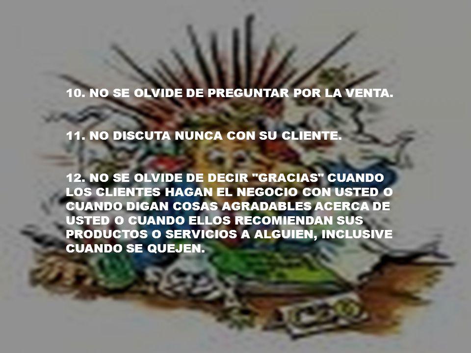 10. NO SE OLVIDE DE PREGUNTAR POR LA VENTA. 11. NO DISCUTA NUNCA CON SU CLIENTE.