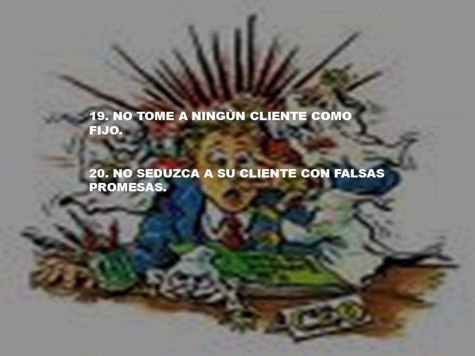 19. NO TOME A NINGÙN CLIENTE COMO FIJO. 20. NO SEDUZCA A SU CLIENTE CON FALSAS PROMESAS.
