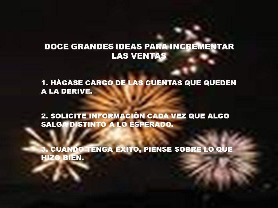 DOCE GRANDES IDEAS PARA INCREMENTAR LAS VENTAS 1. HÀGASE CARGO DE LAS CUENTAS QUE QUEDEN A LA DERIVE. 2. SOLICITE INFORMACIÒN CADA VEZ QUE ALGO SALGA