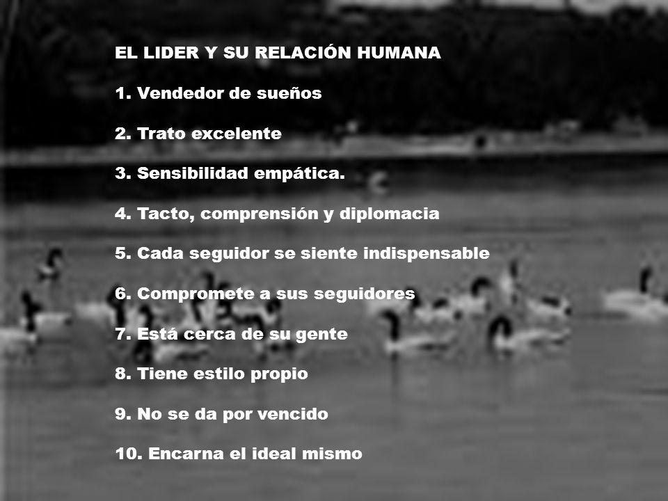 EL LIDER Y SU RELACIÓN HUMANA 1. Vendedor de sueños 2. Trato excelente 3. Sensibilidad empática. 4. Tacto, comprensión y diplomacia 5. Cada seguidor s