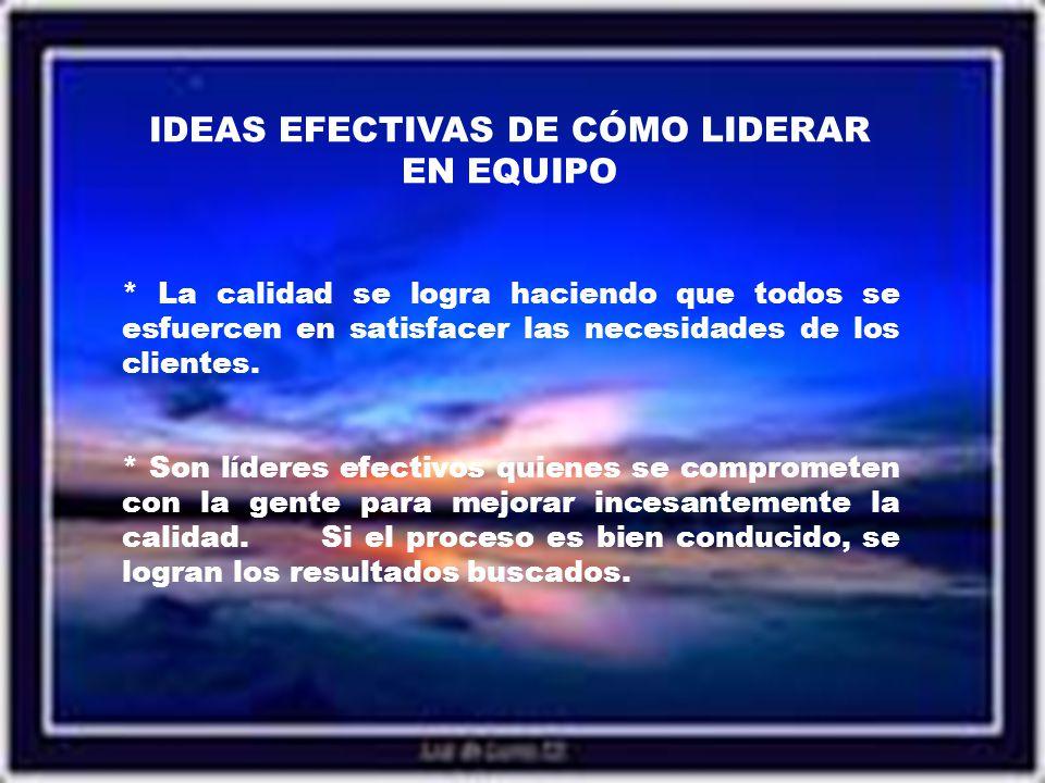 IDEAS EFECTIVAS DE CÓMO LIDERAR EN EQUIPO * La calidad se logra haciendo que todos se esfuercen en satisfacer las necesidades de los clientes.