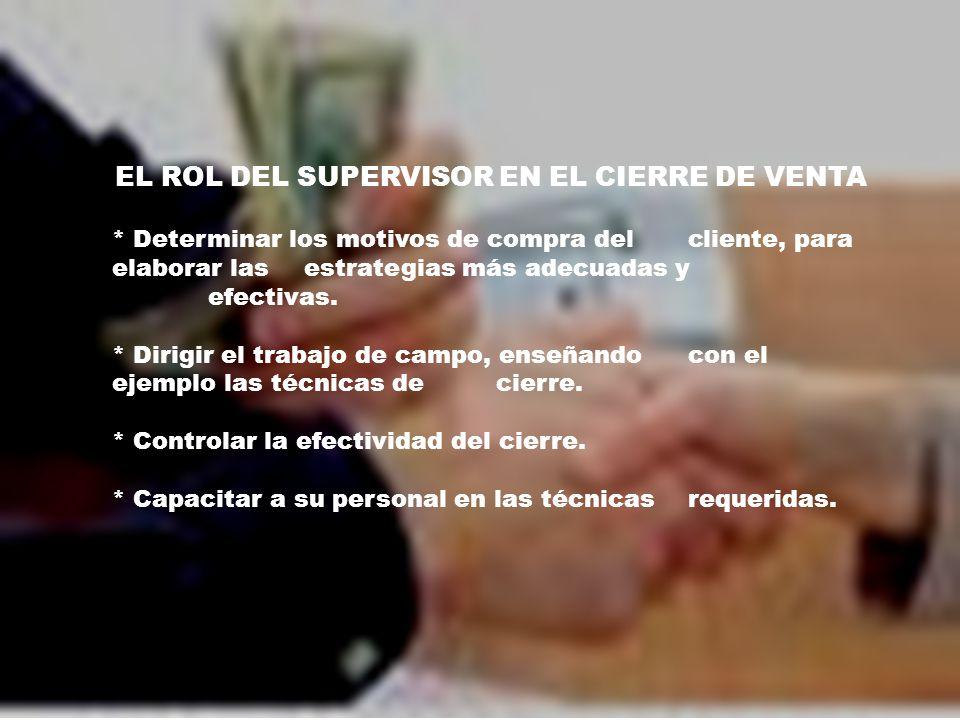 EL ROL DEL SUPERVISOR EN EL CIERRE DE VENTA * Determinar los motivos de compra del cliente, para elaborar las estrategias más adecuadas y efectivas.