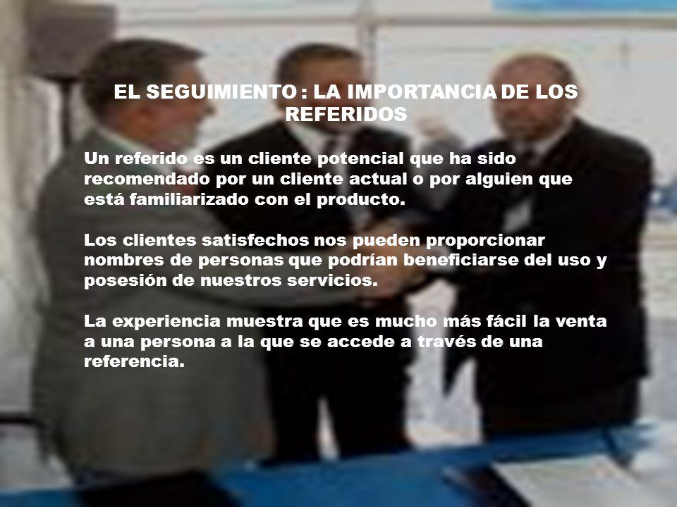 EL SEGUIMIENTO : LA IMPORTANCIA DE LOS REFERIDOS Un referido es un cliente potencial que ha sido recomendado por un cliente actual o por alguien que está familiarizado con el producto.