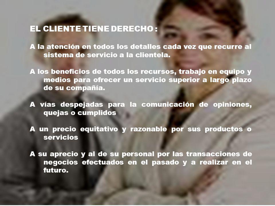 EL CLIENTE TIENE DERECHO : A la atención en todos los detalles cada vez que recurre al sistema de servicio a la clientela.