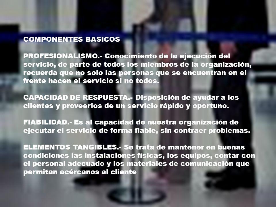 COMPONENTES BASICOS PROFESIONALISMO.- Conocimiento de la ejecución del servicio, de parte de todos los miembros de la organización, recuerda que no solo las personas que se encuentran en el frente hacen el servicio si no todos.