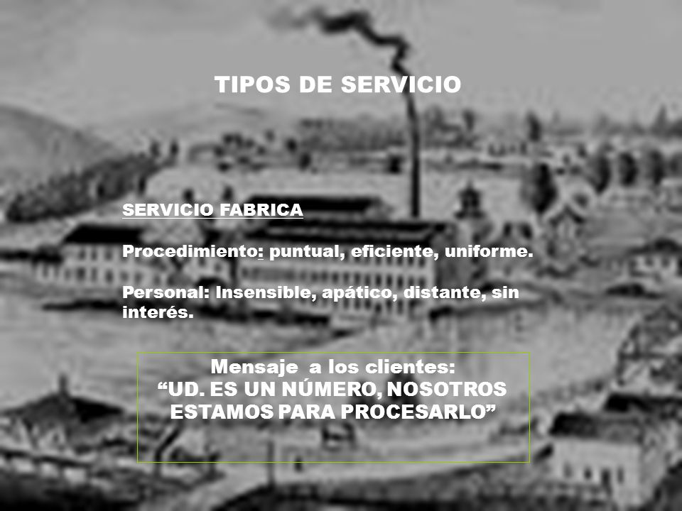 TIPOS DE SERVICIO SERVICIO FABRICA Procedimiento: puntual, eficiente, uniforme. Personal: Insensible, apático, distante, sin interés. Mensaje a los cl