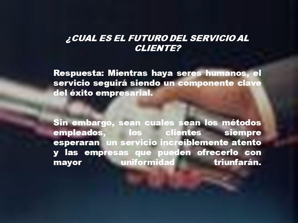 ¿CUAL ES EL FUTURO DEL SERVICIO AL CLIENTE? Respuesta: Mientras haya seres humanos, el servicio seguirá siendo un componente clave del éxito empresari