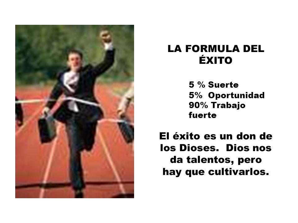 LA FORMULA DEL ÉXITO 5 % Suerte 5% Oportunidad 90% Trabajo fuerte El éxito es un don de los Dioses.