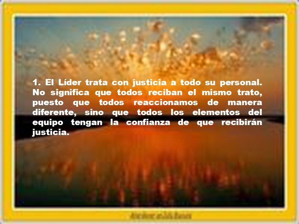 1. El Líder trata con justicia a todo su personal. No significa que todos reciban el mismo trato, puesto que todos reaccionamos de manera diferente, s