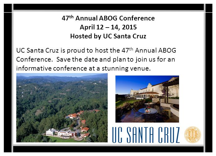 47 th Annual ABOG Conference April 12 – 14, 2015 Hosted by UC Santa Cruz UC Santa Cruz is proud to host the 47 th Annual ABOG Conference.