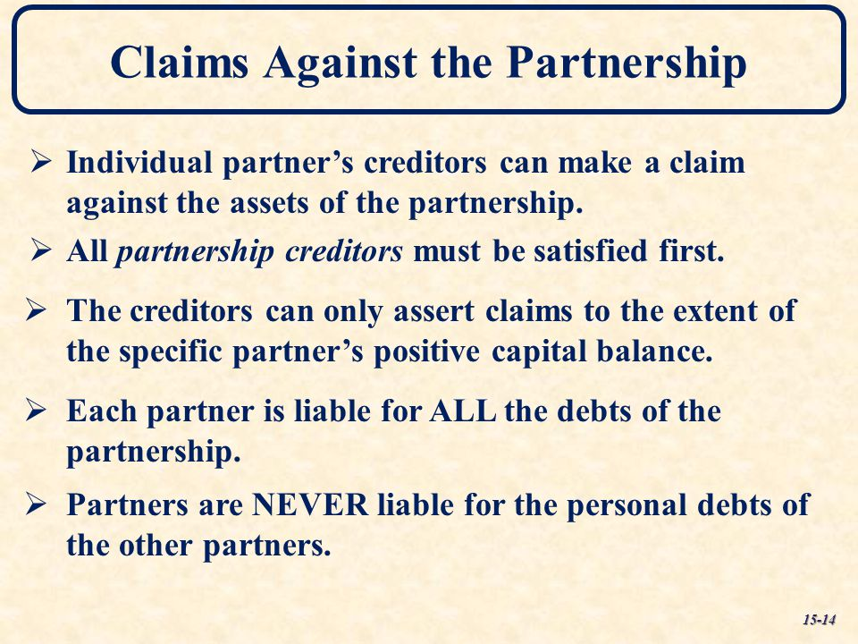 Claims Against the Partnership  Individual partner's creditors can make a claim against the assets of the partnership.  All partnership creditors mu