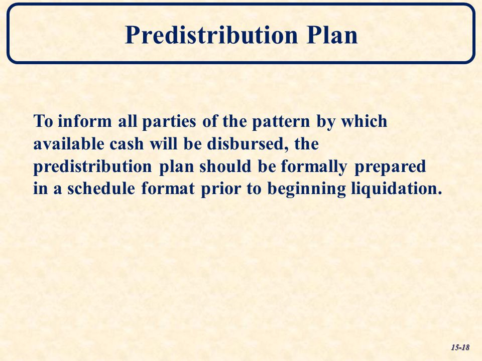 Predistribution Plan To inform all parties of the pattern by which available cash will be disbursed, the predistribution plan should be formally prepa