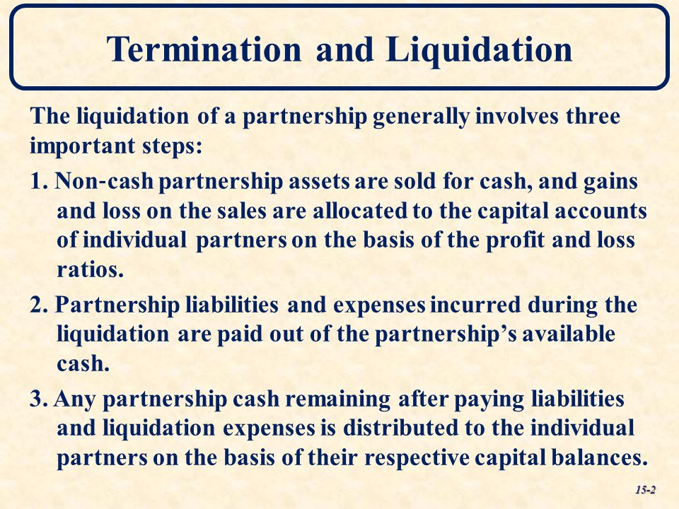 Termination and Liquidation The liquidation of a partnership generally involves three important steps: 1. Non ‐ cash partnership assets are sold for c