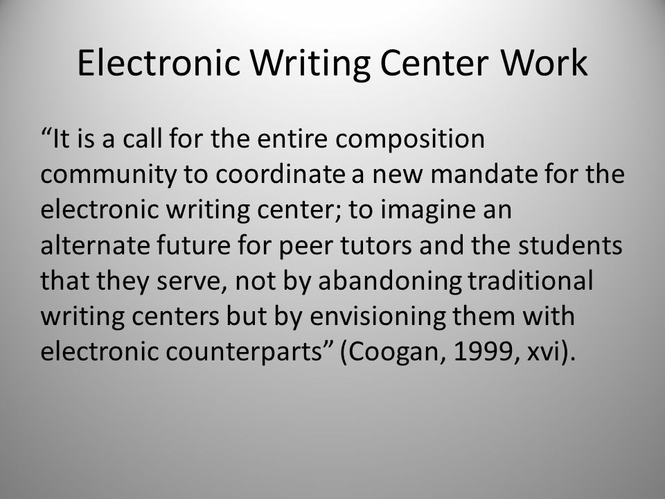 Electronic Writing Center Work It is a call for the entire composition community to coordinate a new mandate for the electronic writing center; to imagine an alternate future for peer tutors and the students that they serve, not by abandoning traditional writing centers but by envisioning them with electronic counterparts (Coogan, 1999, xvi).
