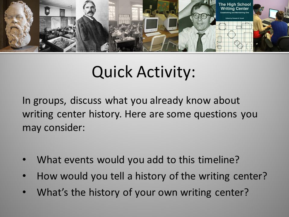 Quick Activity: In groups, discuss what you already know about writing center history.