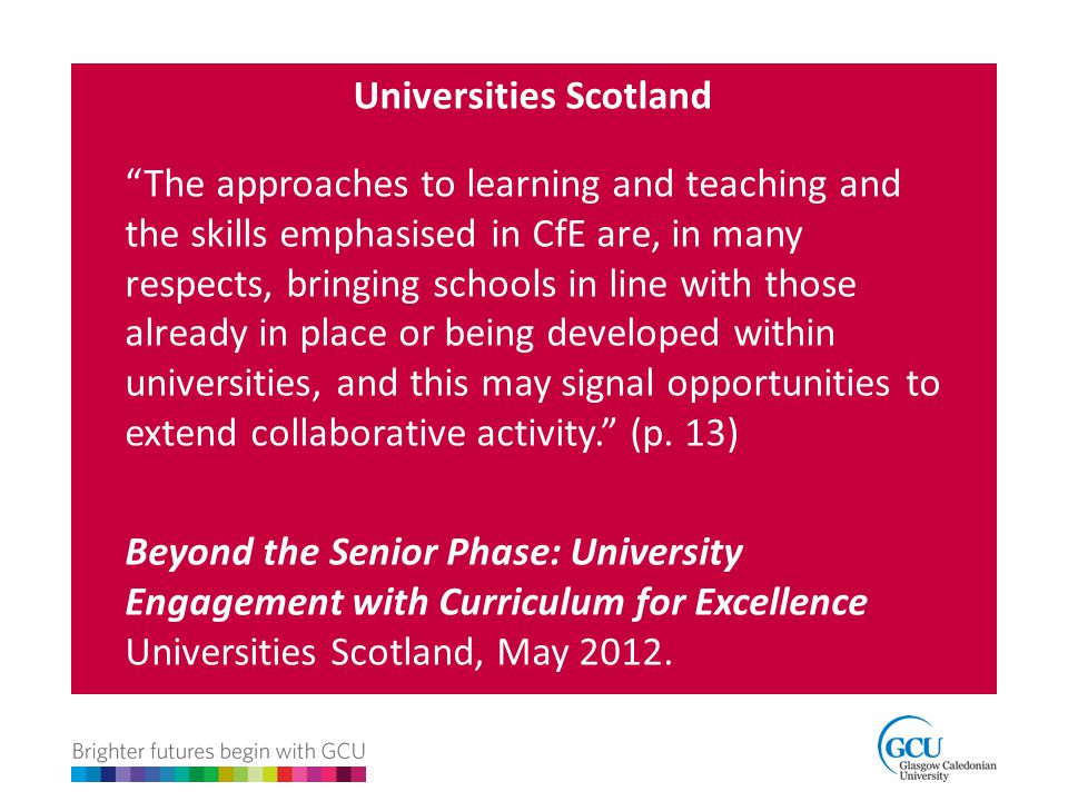 """Universities Scotland """"The approaches to learning and teaching and the skills emphasised in CfE are, in many respects, bringing schools in line with t"""